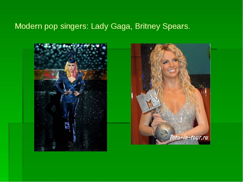 Modern pop singers: Lady Gaga, Britney Spears.