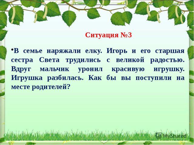 Ситуация №3 В семье наряжали елку. Игорь и его старшая сестра Света трудилис...