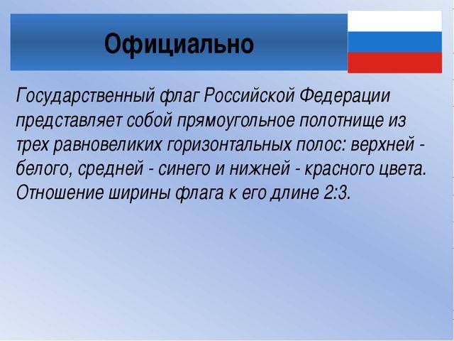 Официально Государственный флаг Российской Федерации представляет собой прямо...