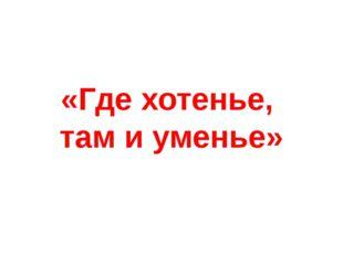 «Где хотенье, там и уменье»