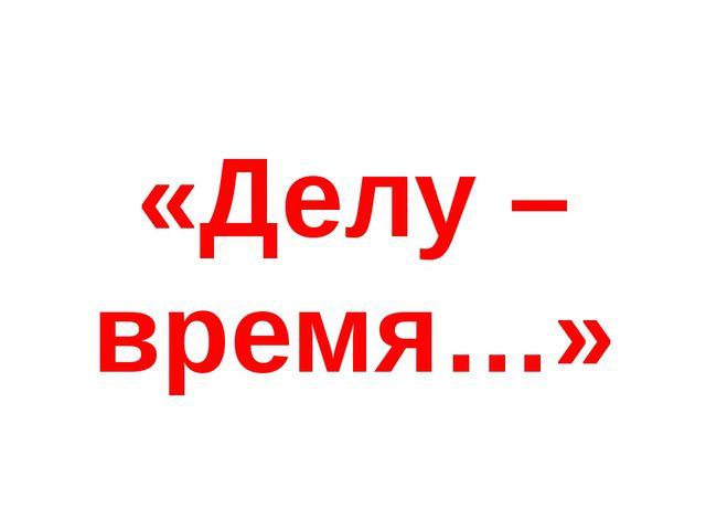 «Делу – время…»