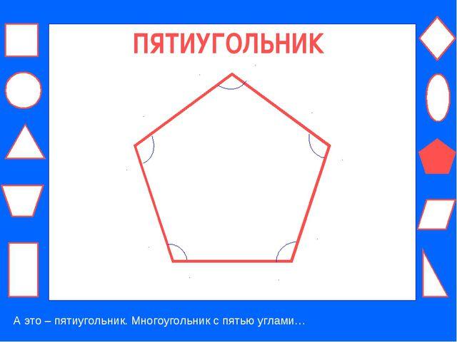 ПЯТИУГОЛЬНИК А это – пятиугольник. Многоугольник с пятью углами…