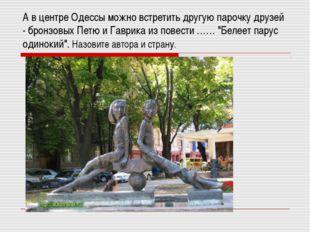 А в центре Одессы можно встретить другую парочку друзей - бронзовых Петю и Га
