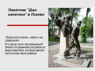 """Памятник """"Два капитана"""" в Пскове «Бороться и искать, найти и не сдаваться!» К"""