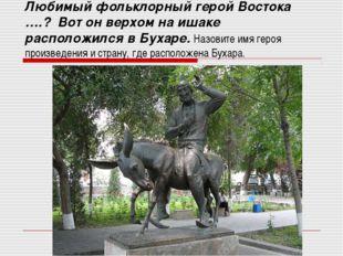 Любимый фольклорный герой Востока ….? Вот он верхом на ишаке расположился в Б