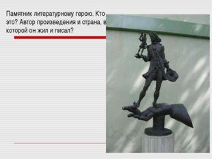 Памятник литературному герою. Кто это? Автор произведения и страна, в которой