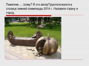 Памятник…. (кому? И кто автор?)расположился в столице зимней олимпиады 2014 г