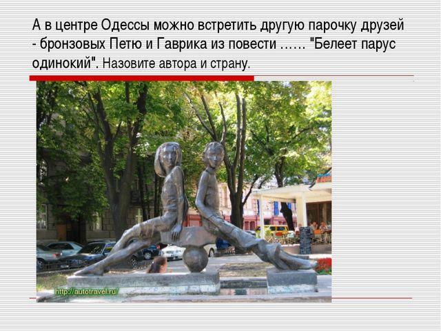 А в центре Одессы можно встретить другую парочку друзей - бронзовых Петю и Га...