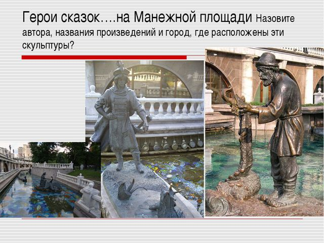 Герои сказок….на Манежной площади Назовите автора, названия произведений и го...