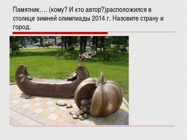 Памятник…. (кому? И кто автор?)расположился в столице зимней олимпиады 2014 г...