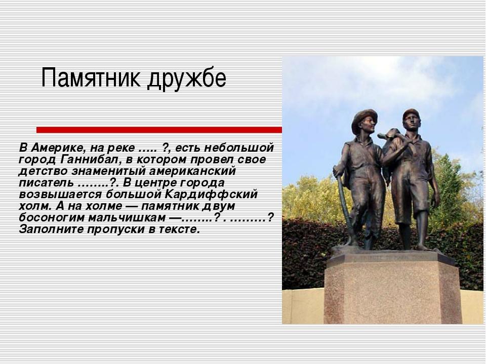 Памятник дружбе В Америке, на реке ….. ?, есть небольшой город Ганнибал, в ко...