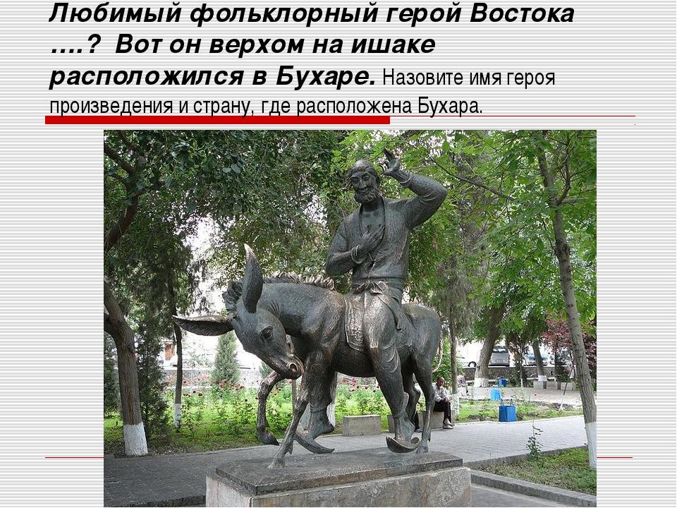 Любимый фольклорный герой Востока ….? Вот он верхом на ишаке расположился в Б...