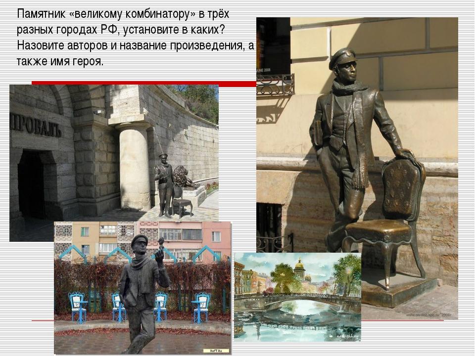 Памятник «великому комбинатору» в трёх разных городах РФ, установите в каких?...