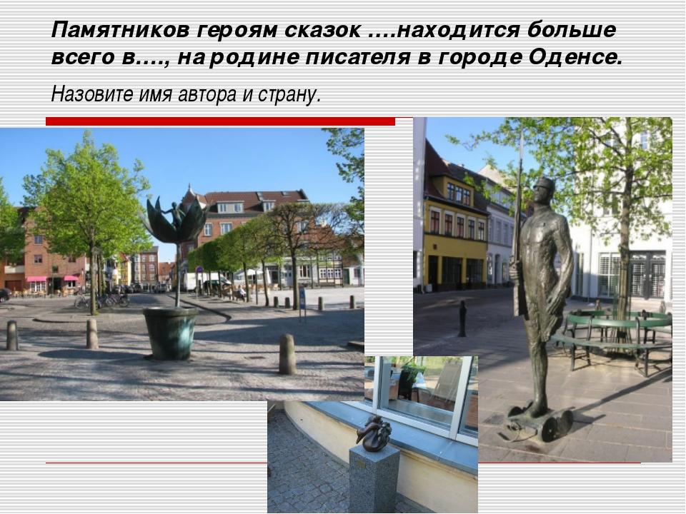 Памятников героям сказок ….находится больше всего в…., на родине писателя в г...
