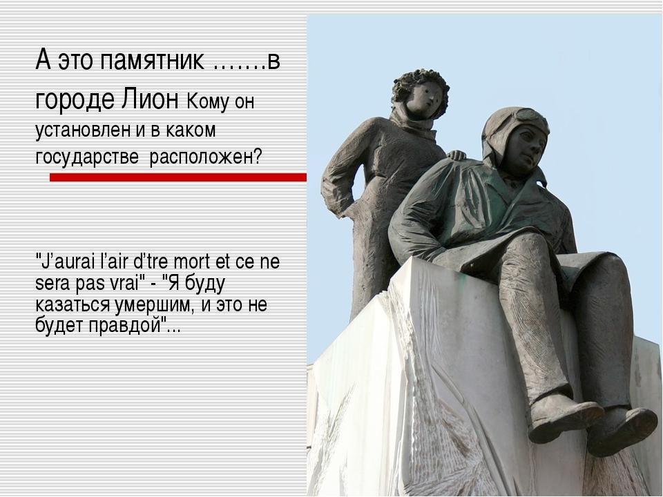 А это памятник …….в городе Лион Кому он установлен и в каком государстве расп...