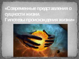 «Современные представления о сущности жизни. Гипотезы происхождения жизни»