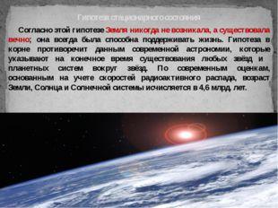Согласно этой гипотезе Земля никогда не возникала, а существовала вечно; она