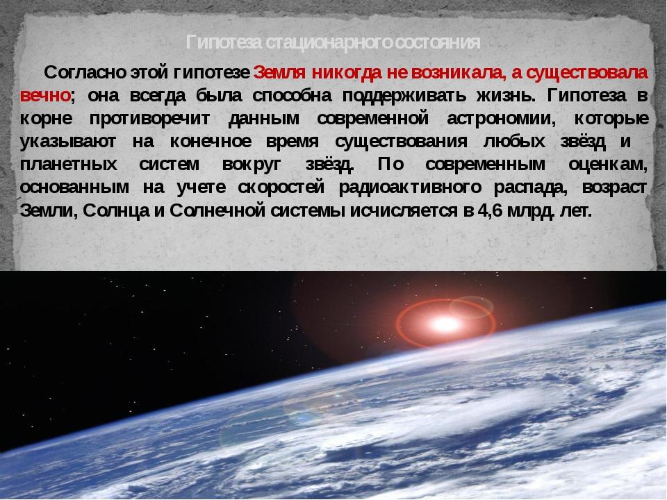 Согласно этой гипотезе Земля никогда не возникала, а существовала вечно; она...