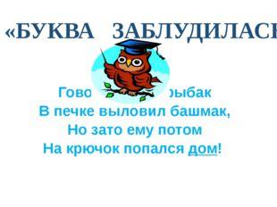 «БУКВА ЗАБЛУДИЛАСЬ» Говорят, один рыбак В печке выловил башмак, Но зато ему