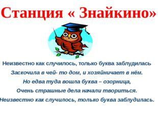 Станция « Знайкино» Неизвестно как случилось, только буква заблудилась Заскоч