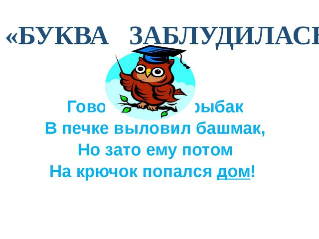 «БУКВА ЗАБЛУДИЛАСЬ» Говорят, один рыбак В печке выловил башмак, Но зато ему...