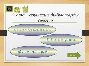 Қатаң дауыссыз дыбыстарды белгіле в) л, м, н, ң, р, й. б) б, в, г, ғ, д, ж, з