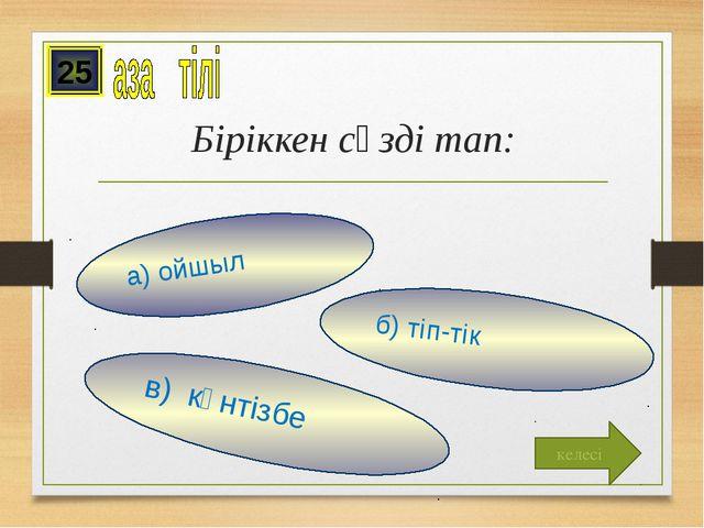 Біріккен сөзді тап: в) күнтізбе б) тіп-тік а) ойшыл 25 келесі