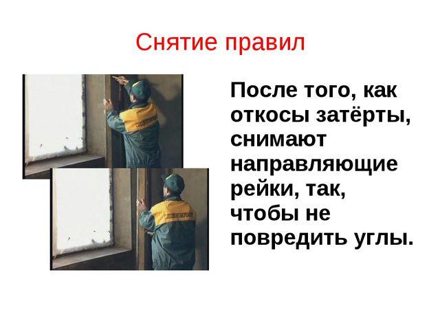 Снятие правил После того, как откосы затёрты, снимают направляющие рейки, так...