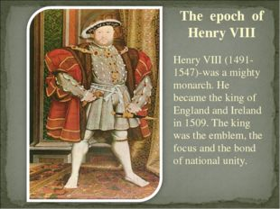 Henry VIII (1491-1547)-was a mighty monarch. He became the king of England an