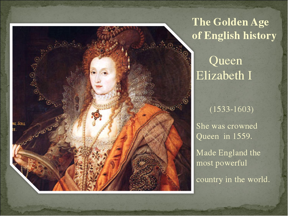 The Golden Age of English history Queen Elizabeth I (1533-1603) She was crown...