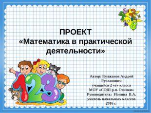 ПРОЕКТ «Математика в практической деятельности» Автор: Кулжанов Андрей Руслан
