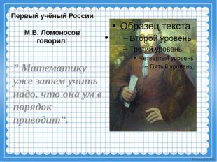 """Первый учёный России М.В. Ломоносов говорил: """" Математику уже затем учить над"""
