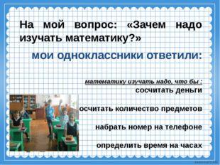 мои одноклассники ответили: математику изучать надо, что бы : сосчитать день