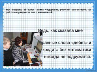 Моя бабушка, её зовут Галина Фёдоровна, работает бухгалтером. Её работа напр