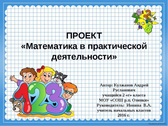 ПРОЕКТ «Математика в практической деятельности» Автор: Кулжанов Андрей Руслан...