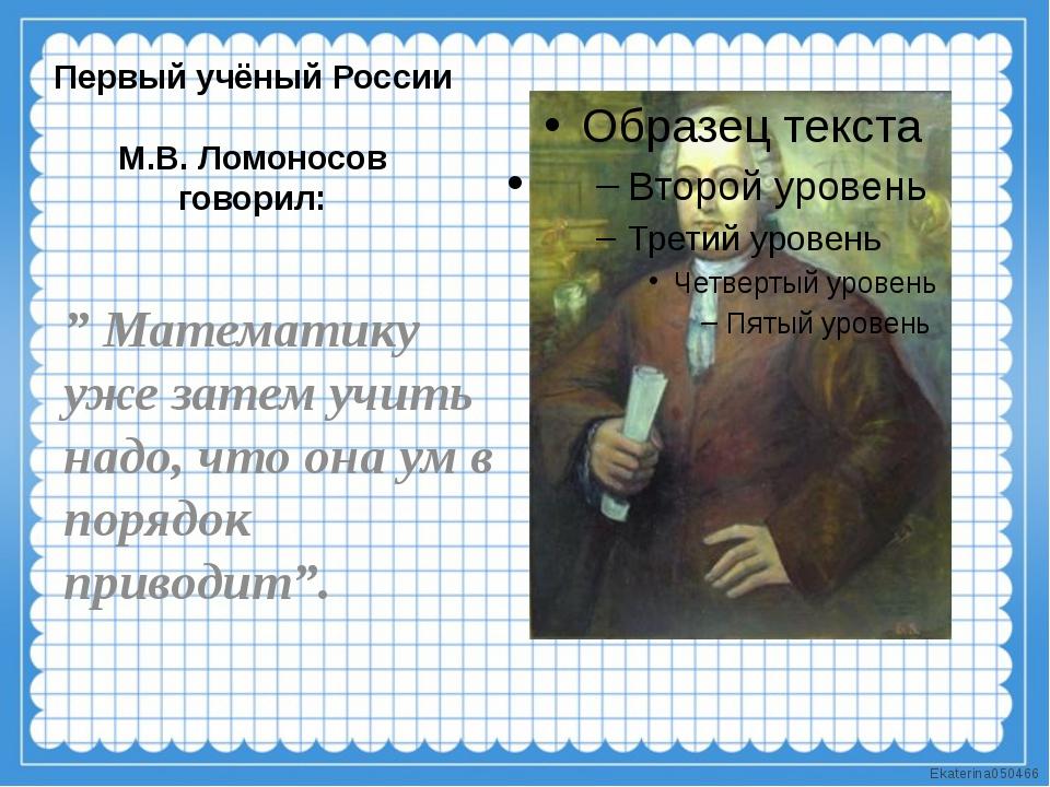 """Первый учёный России М.В. Ломоносов говорил: """" Математику уже затем учить над..."""