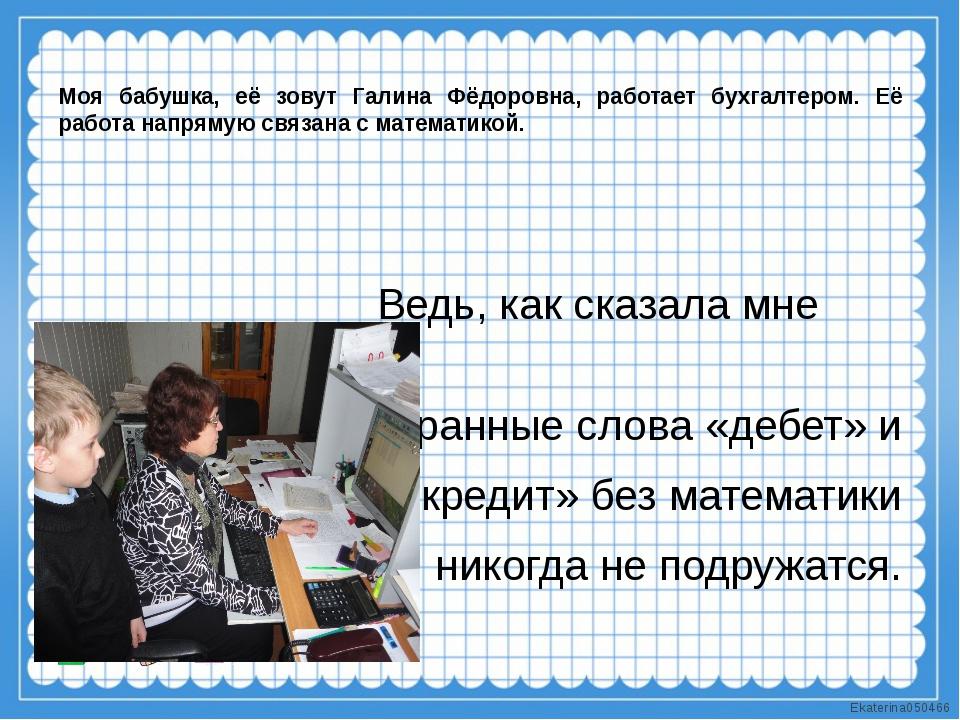 Моя бабушка, её зовут Галина Фёдоровна, работает бухгалтером. Её работа напр...