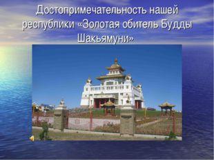 Достопримечательность нашей республики «Золотая обитель Будды Шакьямуни»