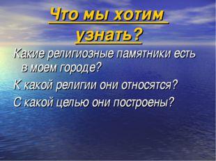 Что мы хотим узнать? Какие религиозные памятники есть в моем городе? К какой