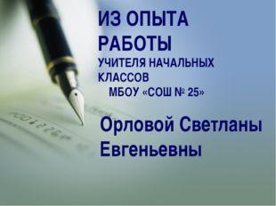 Орловой Светланы Евгеньевны ИЗ ОПЫТА РАБОТЫ УЧИТЕЛЯ НАЧАЛЬНЫХ КЛАССОВ МБОУ «С