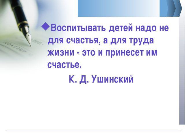 Воспитывать детей надо не для счастья, а для труда жизни - это и принесет им...