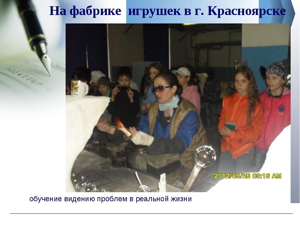 обучение видению проблем в реальной жизни На фабрике игрушек в г. Красноярске