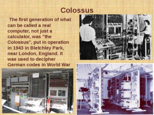 Colossus The first generation of what can be called a real computer, not just