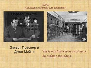 ENIAC (Electronic Integrator and Calculator) Эккерт Преспер и Джон Мэйчи Thes