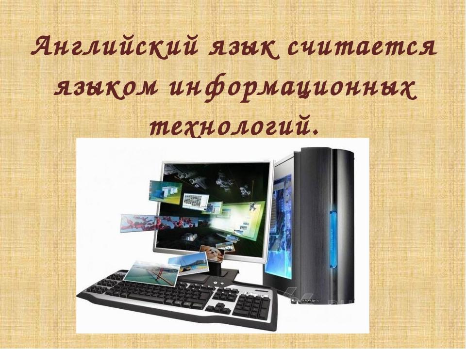 Английский язык считается языком информационных технологий.