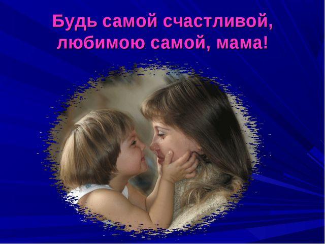 Будь самой счастливой, любимою самой, мама!