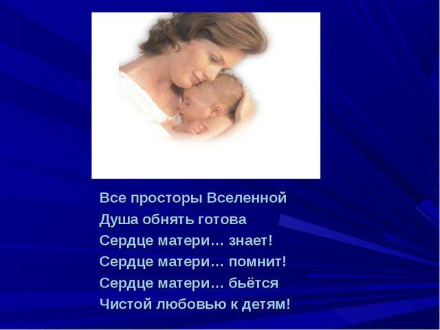 Все просторы Вселенной Душа обнять готова Сердце матери… знает! Сердце матери...