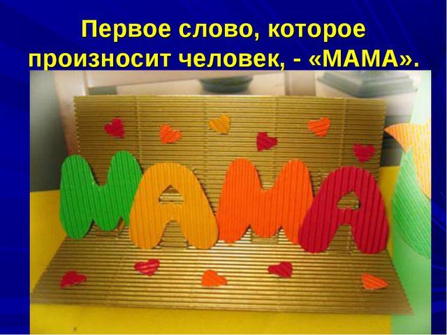 Первое слово, которое произносит человек, - «МАМА».