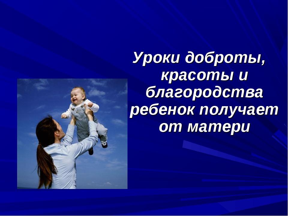 Уроки доброты, красоты и благородства ребенок получает от матери