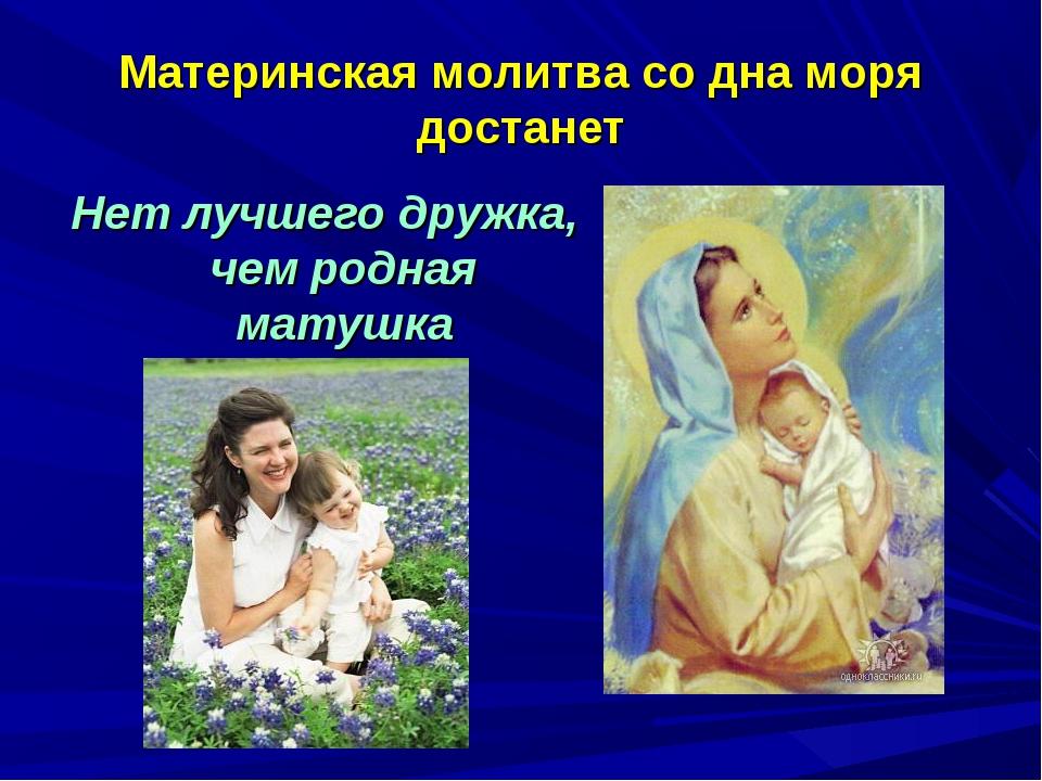 Материнская молитва со дна моря достанет Нет лучшего дружка, чем родная матушка